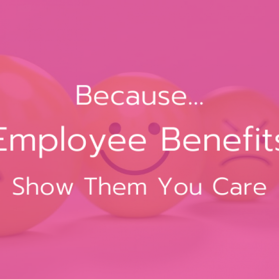 Because… Employee Benefits, Show Them You Care