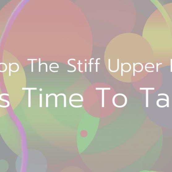 Drop The Stiff Upper Lip, It's Time To Talk!