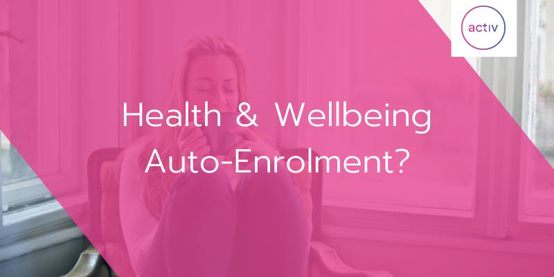 Health & Wellbeing Auto-Enrolment?